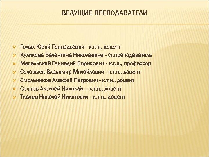 ВЕДУЩИЕ ПРЕПОДАВАТЕЛИ Голых Юрий Геннадьевич - к. т. н. , доцент Куликова Валентина Николаевна