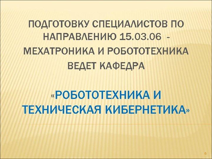ПОДГОТОВКУ СПЕЦИАЛИСТОВ ПО НАПРАВЛЕНИЮ 15. 03. 06 МЕХАТРОНИКА И РОБОТОТЕХНИКА ВЕДЕТ КАФЕДРА «РОБОТОТЕХНИКА И