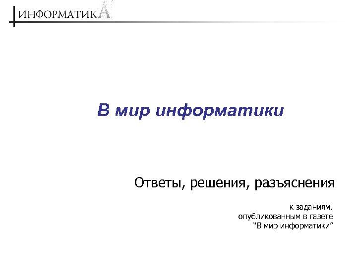 """В мир информатики Ответы, решения, разъяснения к заданиям, опубликованным в газете """"В мир информатики"""""""