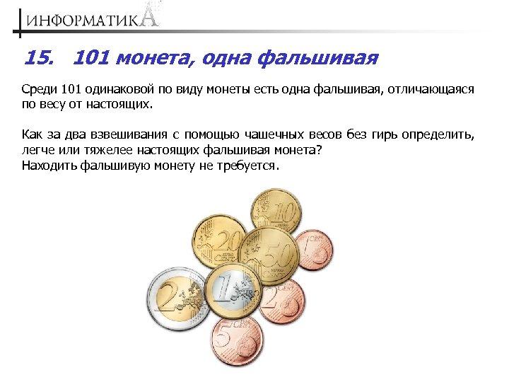 15. 101 монета, одна фальшивая Среди 101 одинаковой по виду монеты есть одна фальшивая,
