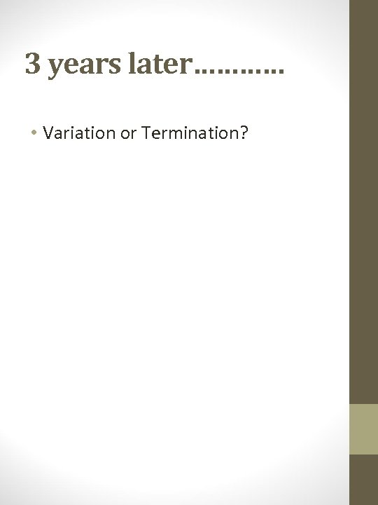 3 years later………… • Variation or Termination?