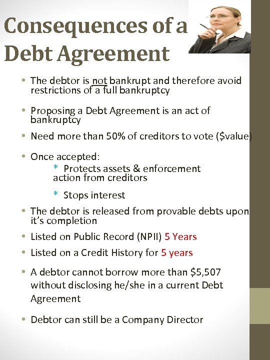 Consequences of a Debt Agreement • The debtor is not bankrupt and therefore avoid