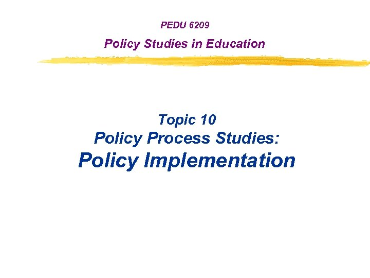 PEDU 6209 Policy Studies in Education Topic 10 Policy Process Studies: Policy Implementation