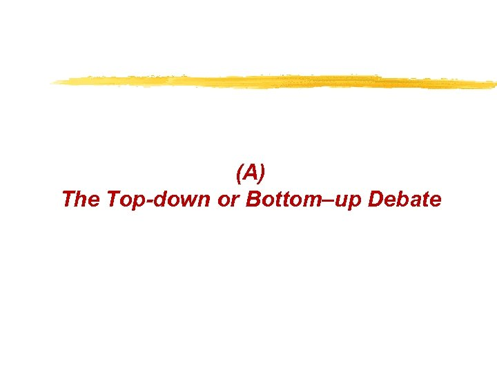 (A) The Top-down or Bottom–up Debate