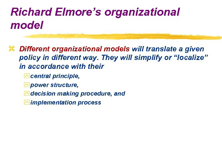 Richard Elmore's organizational model z Different organizational models will translate a given policy in