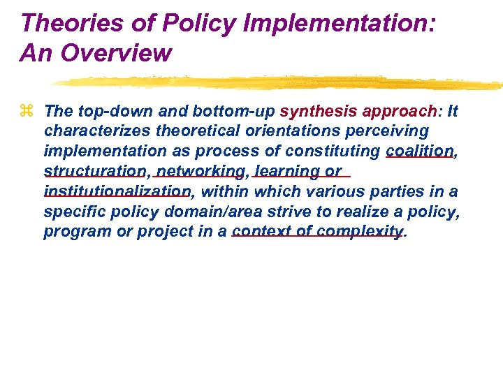 Theories of Policy Implementation: An Overview z The top-down and bottom-up synthesis approach: It