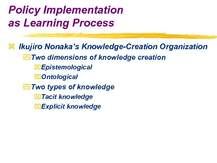 Policy Implementation as Learning Process z Ikujiro Nonaka's Knowledge-Creation Organization y. Two dimensions of