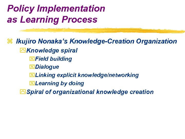 Policy Implementation as Learning Process z Ikujiro Nonaka's Knowledge-Creation Organization y. Knowledge spiral x.