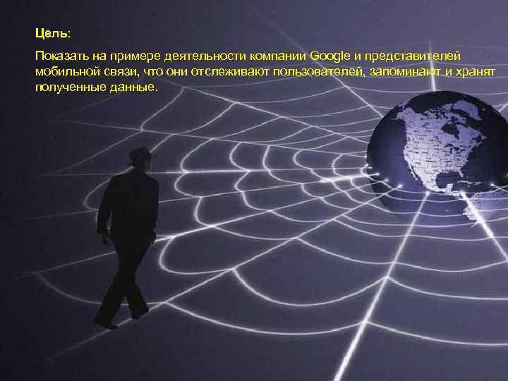Цель: Показать на примере деятельности компании Google и представителей мобильной связи, что они отслеживают