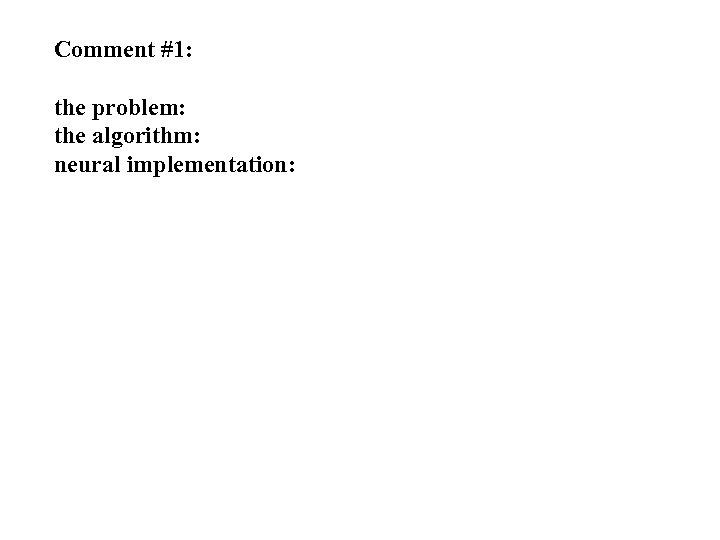 Comment #1: the problem: the algorithm: neural implementation:
