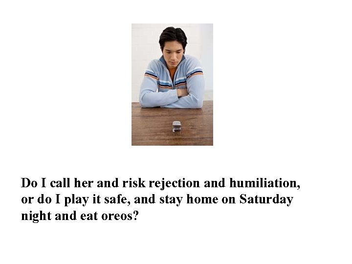 Do I call her and risk rejection and humiliation, or do I play it