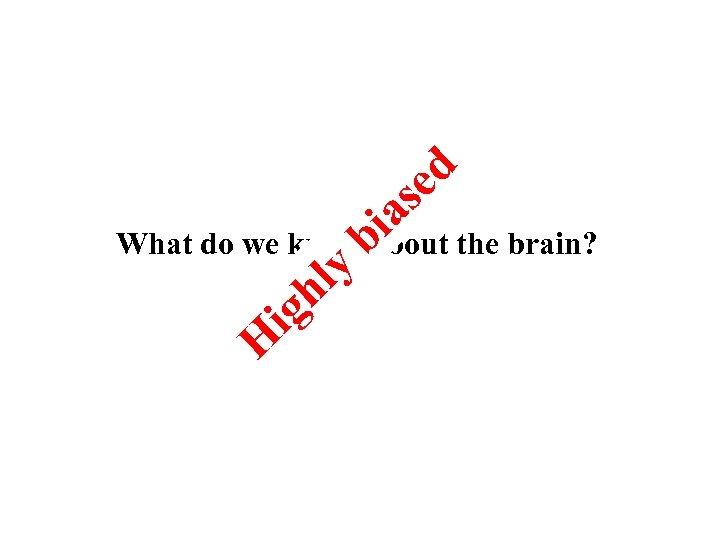 d se ia the brain? What do we know b about ly h ig