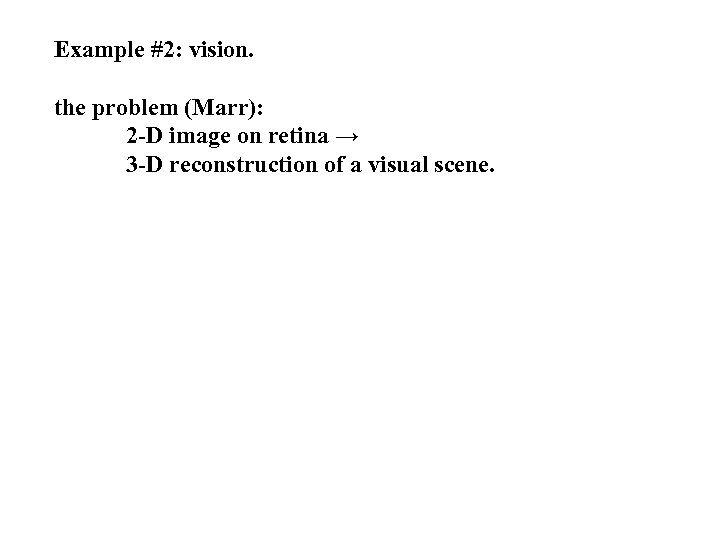 Example #2: vision. the problem (Marr): 2 -D image on retina → 3 -D