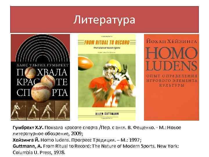 Литература Гумбрехт Х. У. Похвала красоте спорта /Пер. c англ. В. Фещенко. - М.
