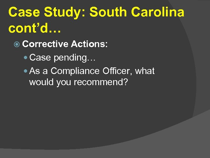 Case Study: South Carolina cont'd… Corrective Actions: Case pending… As a Compliance Officer, what