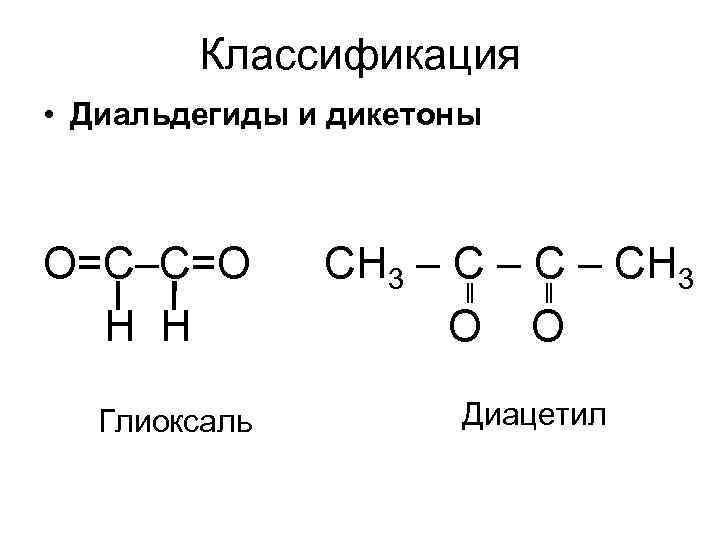 Классификация • Диальдегиды и дикетоны О=С–С=О Н Н Глиоксаль СН 3 – С –
