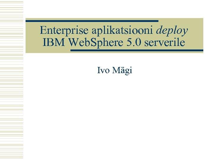 Enterprise aplikatsiooni deploy IBM Web. Sphere 5. 0 serverile Ivo Mägi