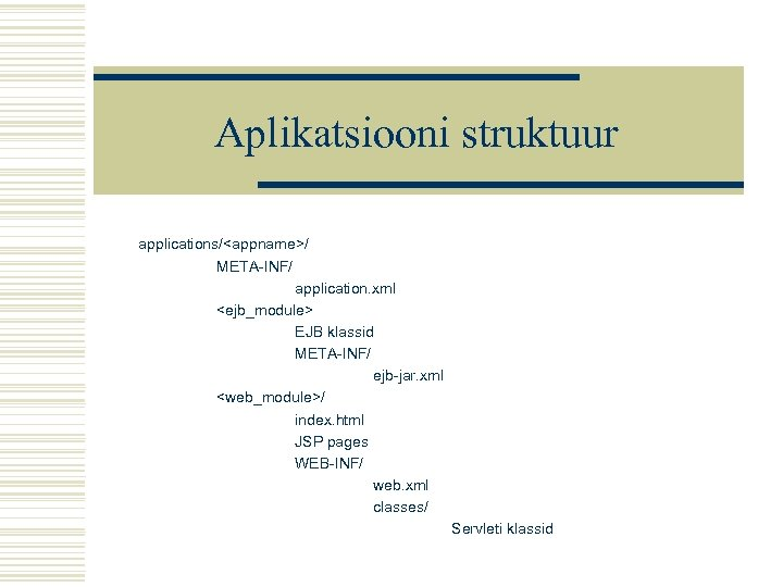 Aplikatsiooni struktuur applications/<appname>/ META-INF/ application. xml <ejb_module> EJB klassid META-INF/ ejb-jar. xml <web_module>/ index.