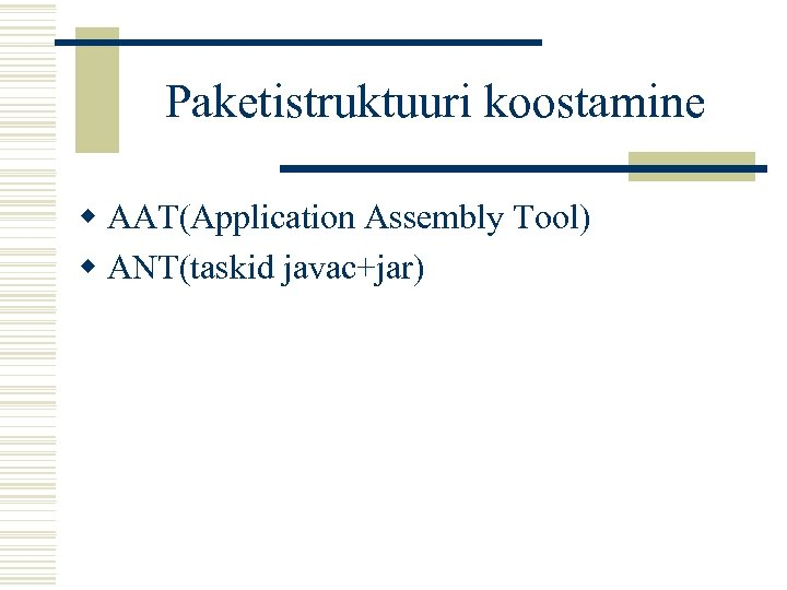 Paketistruktuuri koostamine w AAT(Application Assembly Tool) w ANT(taskid javac+jar)