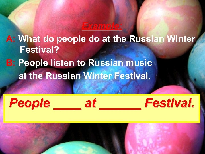 Example: A: What do people do at the Russian Winter Festival? B: People listen