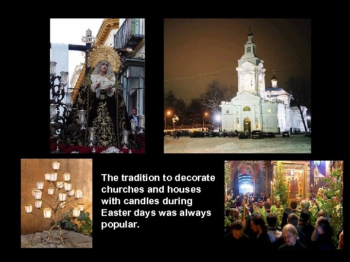 The tradition to decorate churches and houses with candles during Easter days was always