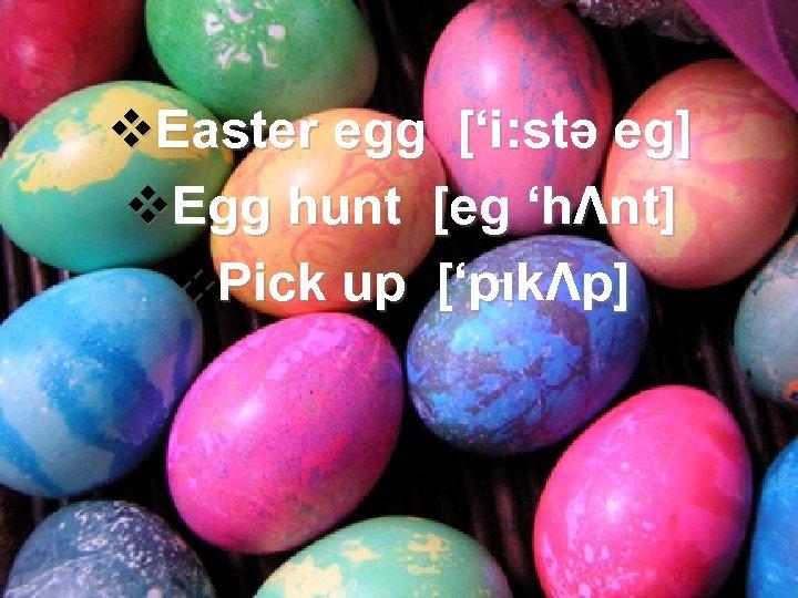 v. Easter egg ['i: stə eg] v. Egg hunt [eg 'hΛnt] v. Pick up