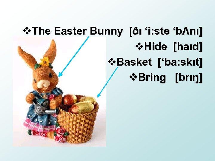 v. The Easter Bunny [ðı 'i: stə 'bΛnı] v. Hide [haıd] v. Basket ['ba: