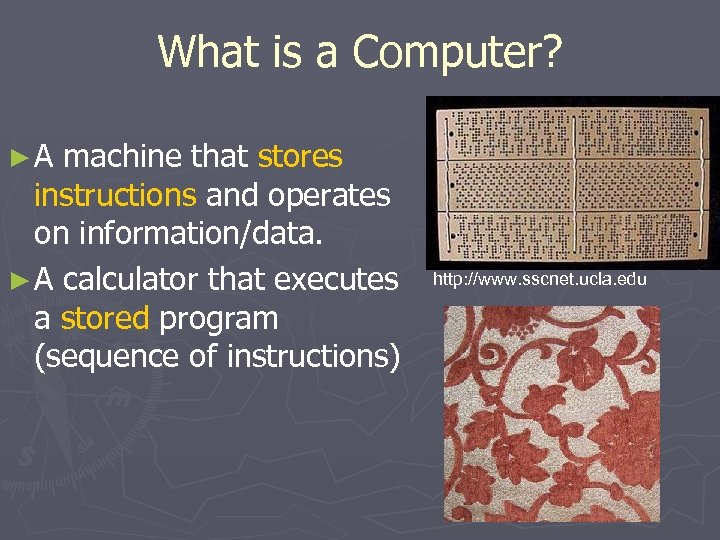 What is a Computer? ►A machine that stores instructions and operates on information/data. ►