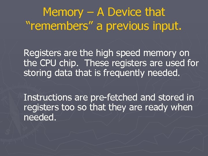 "Memory – A Device that ""remembers"" a previous input. Registers are the high speed"