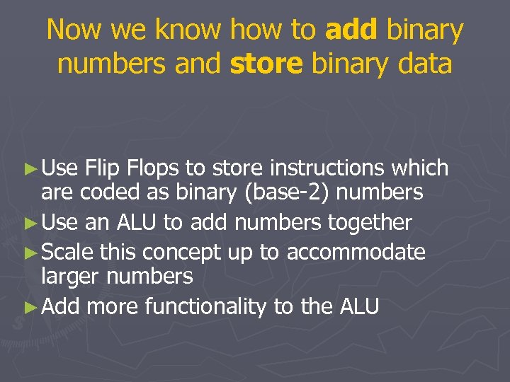 Now we know how to add binary numbers and store binary data ► Use