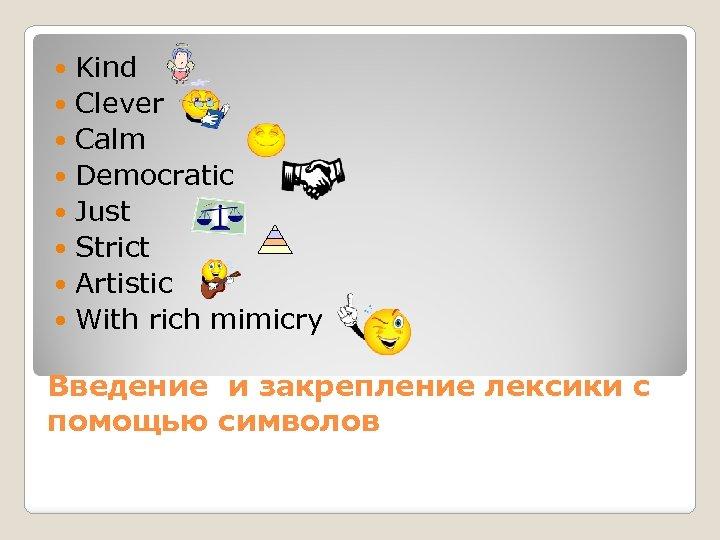 Kind Clever Calm Democratic Just Strict Artistic With rich mimicry Введение и закрепление лексики