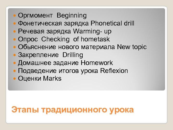 Оргмомент Beginning Фонетическая зарядка Phonetical drill Речевая зарядка Warming- up Опрос Checking of