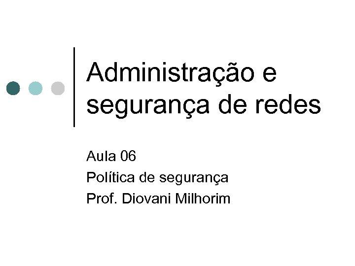 Administração e segurança de redes Aula 06 Política de segurança Prof. Diovani Milhorim