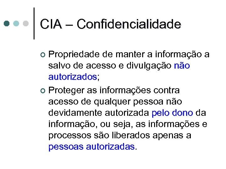 CIA – Confidencialidade Propriedade de manter a informação a salvo de acesso e divulgação