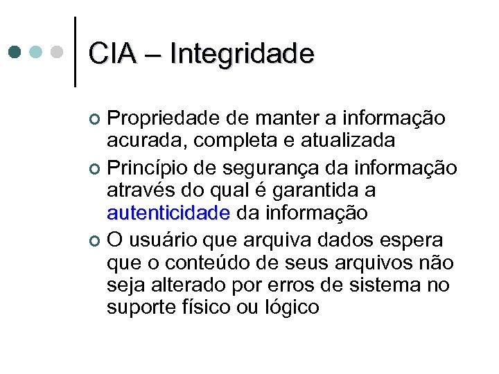 CIA – Integridade Propriedade de manter a informação acurada, completa e atualizada ¢ Princípio