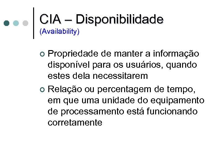 CIA – Disponibilidade (Availability) Propriedade de manter a informação disponível para os usuários, quando