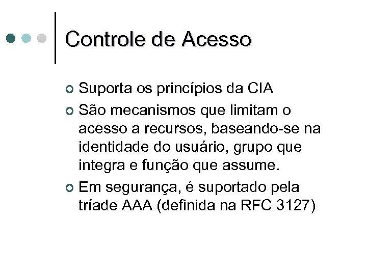 Controle de Acesso Suporta os princípios da CIA ¢ São mecanismos que limitam o
