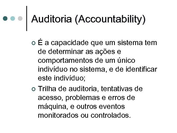Auditoria (Accountability) É a capacidade que um sistema tem de determinar as ações e