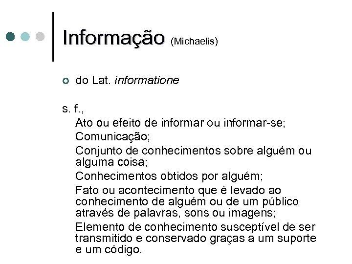 Informação (Michaelis) ¢ do Lat. informatione s. f. , Ato ou efeito de informar