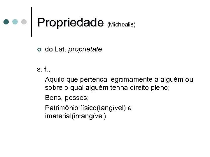 Propriedade (Michealis) ¢ do Lat. proprietate s. f. , Aquilo que pertença legitimamente a