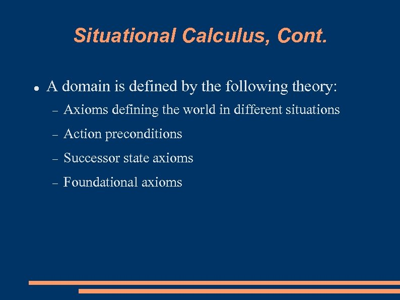 Situational Calculus, Cont. A domain is defined by the following theory: Axioms defining the