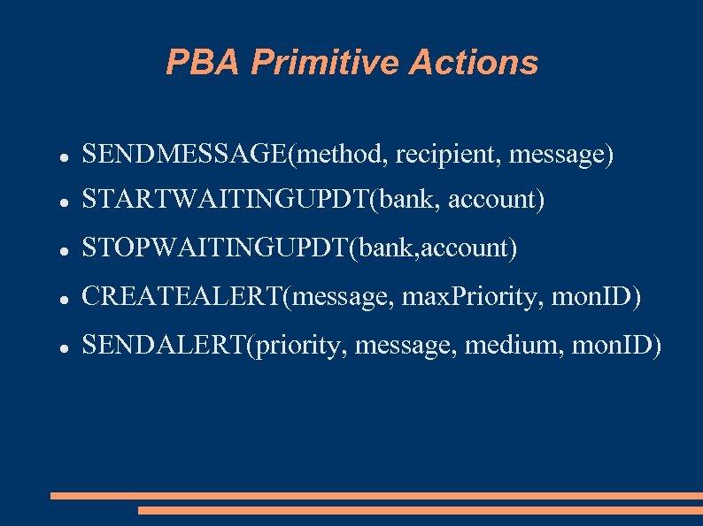 PBA Primitive Actions SENDMESSAGE(method, recipient, message) STARTWAITINGUPDT(bank, account) STOPWAITINGUPDT(bank, account) CREATEALERT(message, max. Priority, mon.