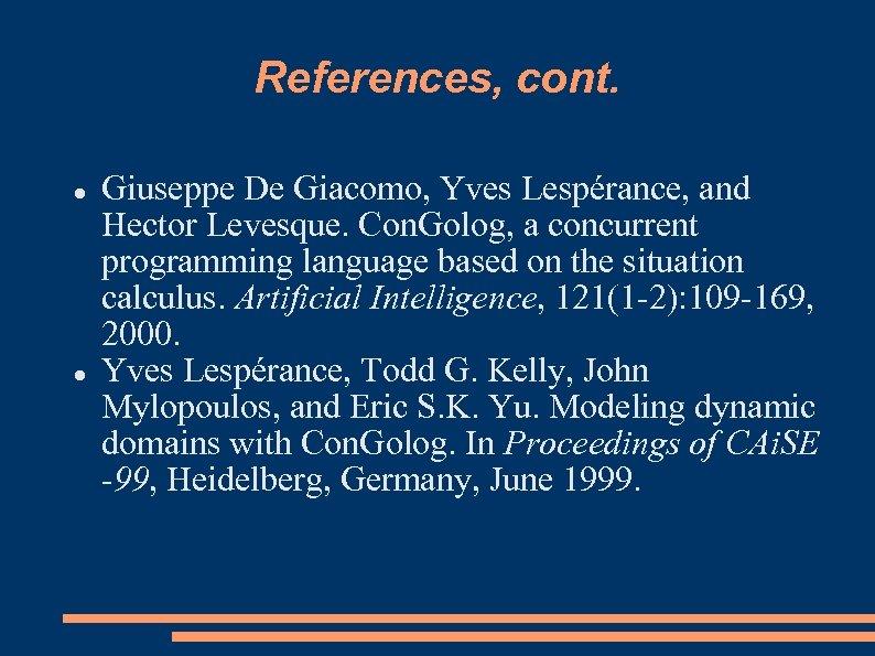 References, cont. Giuseppe De Giacomo, Yves Lespérance, and Hector Levesque. Con. Golog, a concurrent