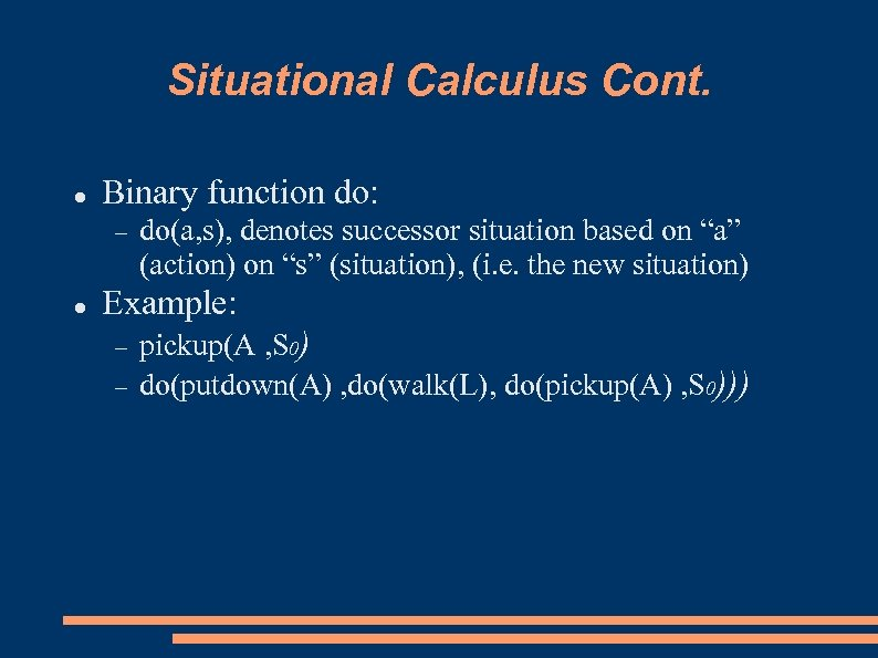 """Situational Calculus Cont. Binary function do: do(a, s), denotes successor situation based on """"a"""""""