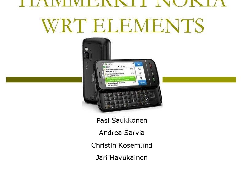 HAMMERKIT NOKIA WRT ELEMENTS Pasi Saukkonen Andrea Sarvia Christin Kosemund Jari Havukainen