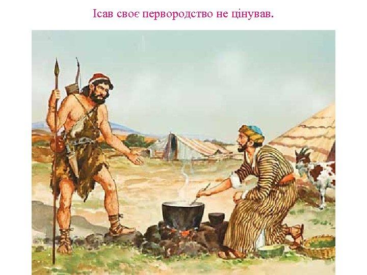 Ісав своє первородство не цінував.