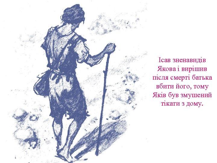 Ісав зненавидів Якова і вирішив після смерті батька вбити його, тому Яків був змушений