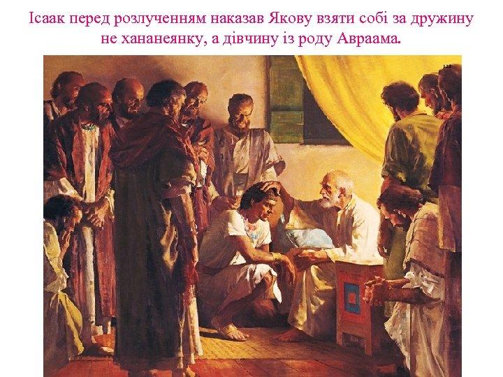 Ісаак перед розлученням наказав Якову взяти собі за дружину не хананеянку, а дівчину із