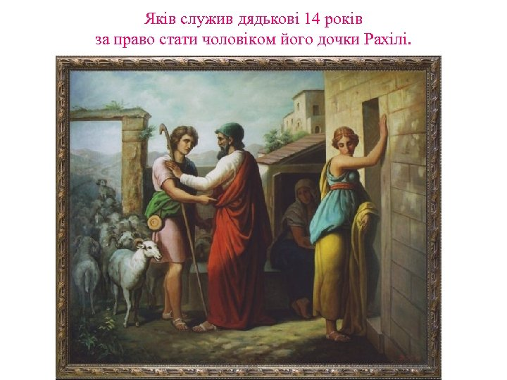 Яків служив дядькові 14 років за право стати чоловіком його дочки Рахілі.