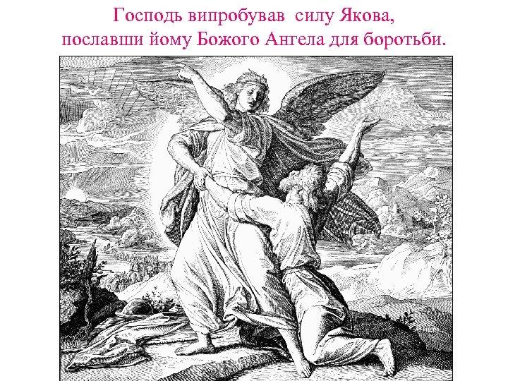 Господь випробував силу Якова, пославши йому Божого Ангела для боротьби.